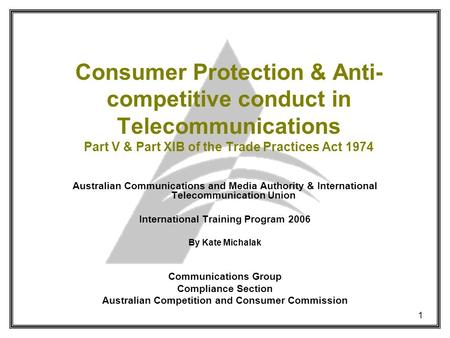 1 Consumer Protection & Anti- competitive conduct in Telecommunications Part V & Part XIB of the Trade Practices Act 1974 Australian Communications and.