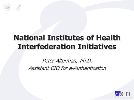 National Institutes of Health Interfederation Initiatives Peter Alterman, Ph.D. Assistant CIO for e-Authentication.