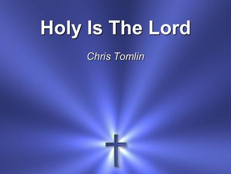Holy Is The Lord Chris Tomlin. We stand and lift up our hands For the joy of the Lord Is our strength.
