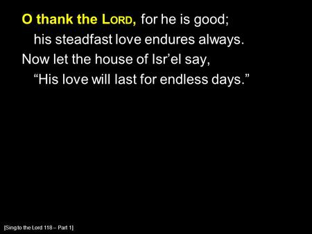 "O thank the L ORD, for he is good; his steadfast love endures always. Now let the house of Isr'el say, ""His love will last for endless days."" [Sing to."