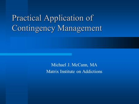 Practical Application of Contingency Management Michael J. McCann, MA Matrix Institute on Addictions.