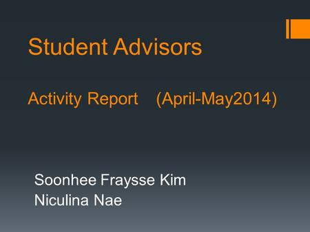 Student Advisors Activity Report (April-May2014) Soonhee Fraysse Kim Niculina Nae.