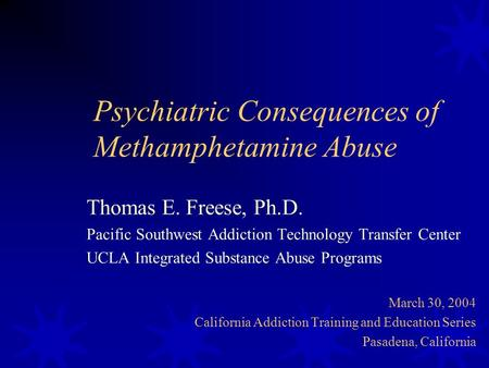 Psychiatric Consequences of Methamphetamine Abuse Thomas E. Freese, Ph.D. Pacific Southwest Addiction Technology Transfer Center UCLA Integrated Substance.