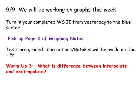 9/9 We will be working on graphs this week Turn in your completed WS II from yesterday to the blue sorter Pick up Page 2 of Graphing Notes Tests are graded.