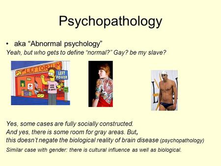 "Psychopathology aka ""Abnormal psychology"" Yeah, but who gets to define ""normal?"" Gay? be my slave? Yes, some cases are fully socially constructed. And."