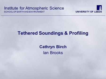 Institute for <strong>Atmospheric</strong> Science SCHOOL <strong>OF</strong> EARTH AND ENVIRONMENT UNIVERSITY <strong>OF</strong> LEEDS Tethered Soundings & Profiling Cathryn Birch Ian Brooks.