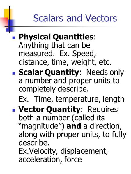 Scalars and Vectors Physical Quantities: Anything that can be measured. Ex. Speed, distance, time, weight, etc. Scalar Quantity: Needs only a number and.