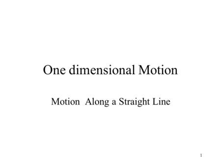 1 One dimensional Motion Motion Along a Straight Line.