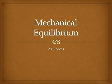 2.1 Forces. An object in mechanical equilibrium is stable, without changes in motion.