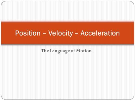 The Language of Motion Position – Velocity – Acceleration.