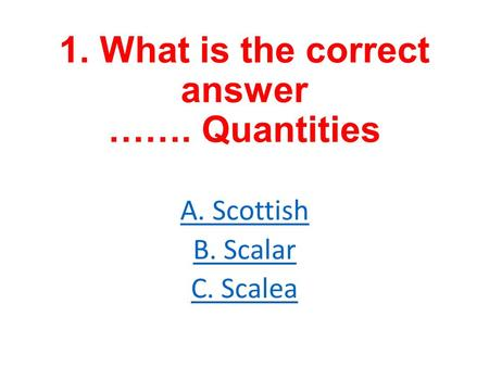 1. What is the correct answer ……. Quantities A. Scottish B. Scalar C. Scalea.
