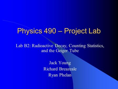 Physics 490 – Project Lab Lab B2: Radioactive Decay, Counting Statistics, and the Geiger Tube Jack Young Richard Breazeale Ryan Phelan.