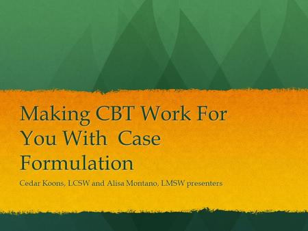 Making CBT Work For You With Case Formulation Cedar Koons, LCSW and Alisa Montano, LMSW presenters.