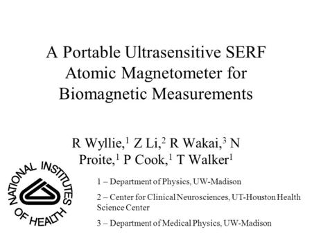 A Portable Ultrasensitive SERF Atomic Magnetometer for Biomagnetic Measurements R Wyllie, 1 Z Li, 2 R Wakai, 3 N Proite, 1 P Cook, 1 T Walker 1 1 – Department.