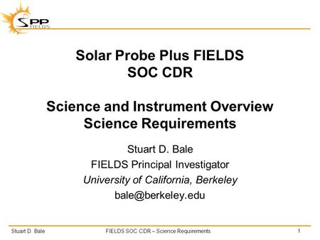 Stuart D. BaleFIELDS SOC CDR – Science Requirements Solar Probe Plus FIELDS SOC CDR Science and Instrument Overview Science Requirements Stuart D. Bale.