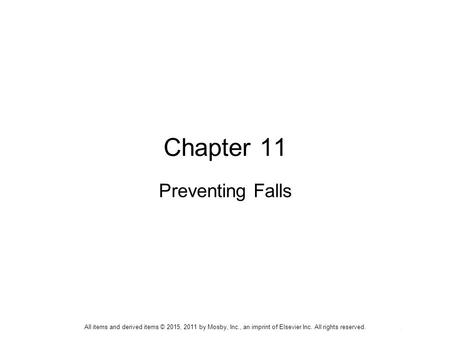 All items and derived items © 2015, 2011 by Mosby, Inc., an imprint of Elsevier Inc. All rights reserved. Chapter 11 Preventing Falls All items and derived.