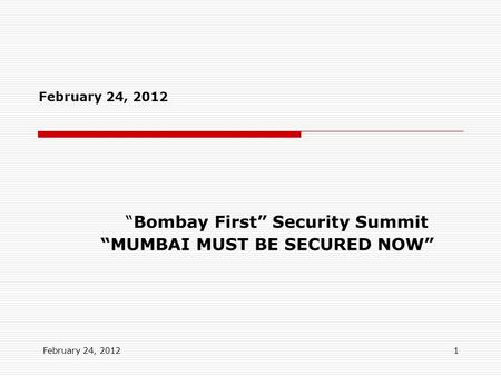 "February 24, 2012 1 ""Bombay First"" Security Summit ""MUMBAI MUST BE SECURED NOW"" February 24, 2012."