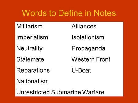 Words to Define in Notes MilitarismAlliances ImperialismIsolationism NeutralityPropaganda StalemateWestern Front ReparationsU-Boat Nationalism Unrestricted.