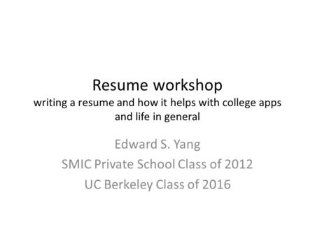 Resume workshop writing a resume and how it helps with college apps and life in general Edward S. Yang SMIC Private School Class of 2012 UC Berkeley Class.
