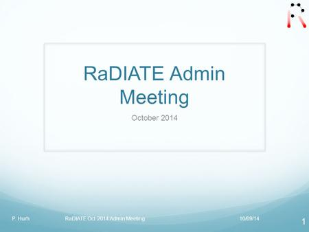 RaDIATE Admin Meeting October 2014 10/09/14P. Hurh RaDIATE Oct 2014 Admin Meeting 1.