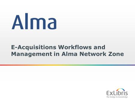 1 E-Acquisitions Workflows and Management in Alma Network Zone.