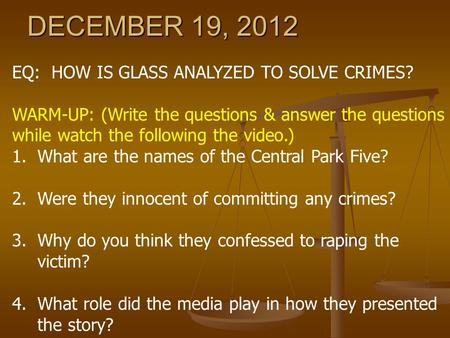 DECEMBER 19, 2012 EQ: HOW IS GLASS ANALYZED TO SOLVE CRIMES? WARM-UP: (Write the questions & answer the questions while watch the following the video.)