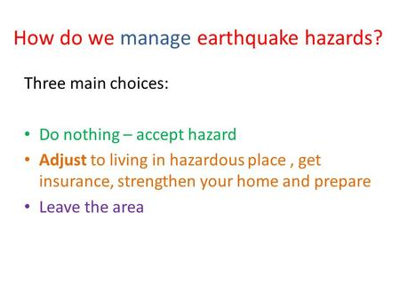 How do we manage earthquake hazards? Three main choices: Do nothing – accept hazard Adjust to living in hazardous place, get insurance, strengthen your.