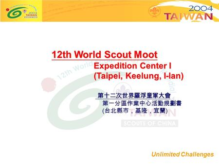 Unlimited Challenges 12th World Scout Moot Expedition Center I Expedition Center I (Taipei, Keelung, I-lan) (Taipei, Keelung, I-lan) 第十二次世界羅浮童軍大會 第十二次世界羅浮童軍大會.