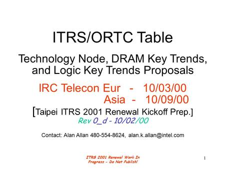 ITRS 2001 Renewal Work In Progress - Do Not Publish! 1 ITRS/ORTC Table Technology Node, DRAM Key Trends, and Logic Key Trends Proposals IRC Telecon Eur.