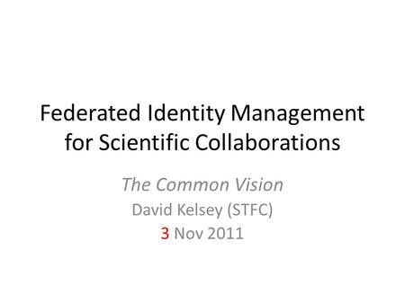 Federated Identity Management for Scientific Collaborations The Common Vision David Kelsey (STFC) 3 Nov 2011.