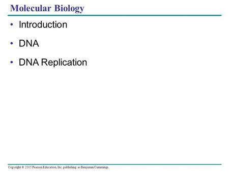 Copyright © 2005 Pearson Education, Inc. publishing as Benjamin Cummings Molecular Biology Introduction DNA DNA Replication.