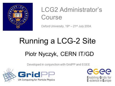 CERN Running a LCG-2 Site – Oxford 19-21 July - 1 LCG2 Administrator's Course Oxford University, 19 th – 21 st July 2004. Developed.