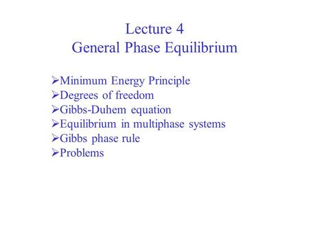 Lecture 4 General Phase Equilibrium  Minimum Energy Principle  Degrees of freedom  Gibbs-Duhem equation  Equilibrium in multiphase systems  Gibbs.