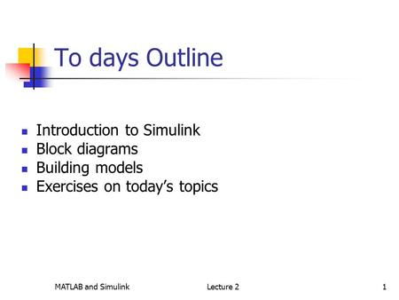 MATLAB and SimulinkLecture 21 To days Outline Introduction to Simulink Block diagrams Building models Exercises on today's topics.
