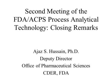 Second Meeting of the FDA/ACPS Process Analytical Technology: Closing Remarks Ajaz S. Hussain, Ph.D. Deputy Director Office of Pharmaceutical Sciences.