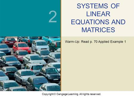 Copyright © Cengage Learning. All rights reserved. 2 SYSTEMS OF LINEAR EQUATIONS AND MATRICES Warm-Up: Read p. 70 Applied Example 1.