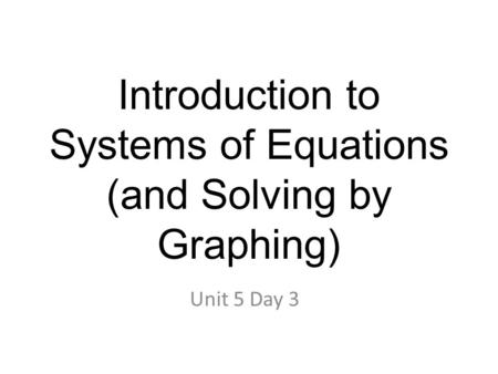 Introduction to Systems of Equations (and Solving by Graphing) Unit 5 Day 3.