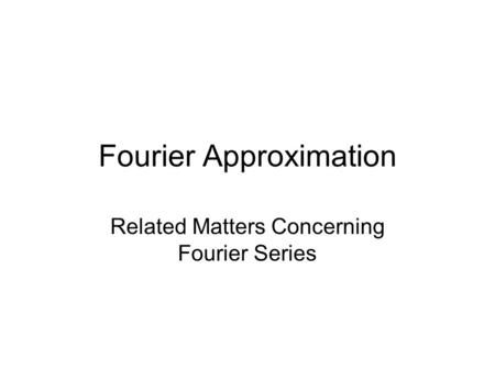 Fourier Approximation Related Matters Concerning Fourier Series.