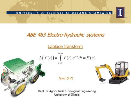 Dept. of Agricultural & Biological Engineering University of Illinois ABE 463 Electro-hydraulic systems ABE 463 Electro-hydraulic systems Laplace transform.