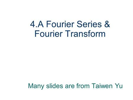 4.A Fourier Series & Fourier Transform Many slides are from Taiwen Yu.