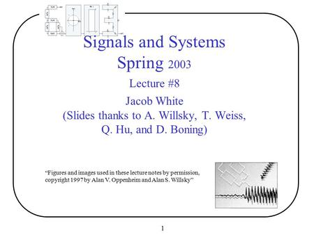 "1 ""Figures and images used in these lecture notes by permission, copyright 1997 by Alan V. Oppenheim and Alan S. Willsky"" Signals and Systems Spring 2003."