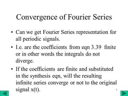 1 Convergence of Fourier Series Can we get Fourier Series representation for all periodic signals. I.e. are the coefficients from eqn 3.39 finite or in.