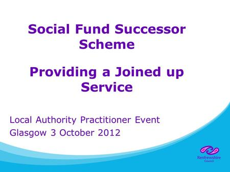Social Fund Successor Scheme Providing a Joined up Service Local Authority Practitioner Event Glasgow 3 October 2012.