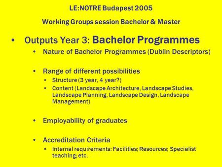 LE:NOTRE Budapest 2005 Working Groups session Bachelor & Master Outputs Year 3: Bachelor Programmes Nature of Bachelor Programmes (Dublin Descriptors)
