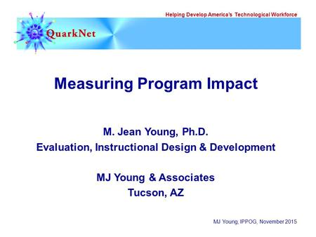Helping Develop America's Technological Workforce MJ Young, IPPOG, November 2015 Measuring Program Impact M. Jean Young, Ph.D. Evaluation, Instructional.