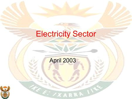 Electricity Sector April 2003. Electricity sector in perspective Electrification of households is one of Government's priority programmes The country.