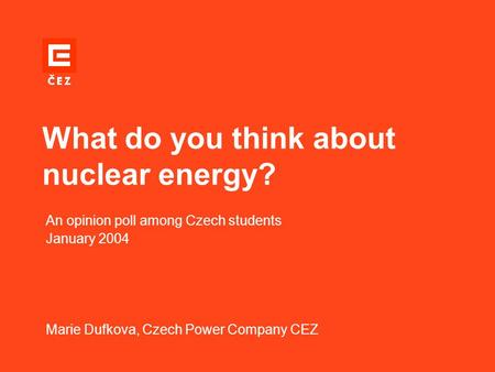 What do you think about nuclear energy? An opinion poll among Czech students January 2004 Marie Dufkova, Czech Power Company CEZ.