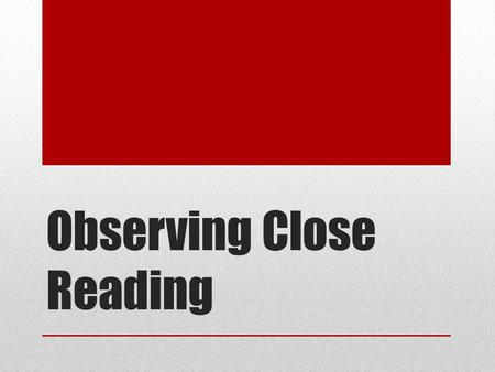 Observing Close Reading. Close Reading What do you remember about close reading ?