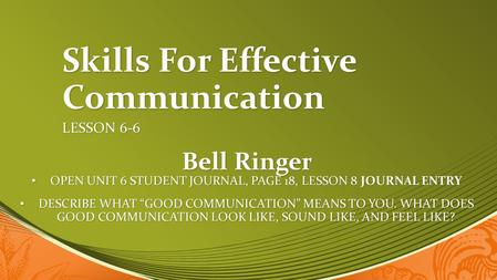 Skills For Effective Communication LESSON 6-6 Bell Ringer OPEN UNIT 6 STUDENT JOURNAL, PAGE 18, LESSON 8 JOURNAL ENTRY OPEN UNIT 6 STUDENT JOURNAL, PAGE.