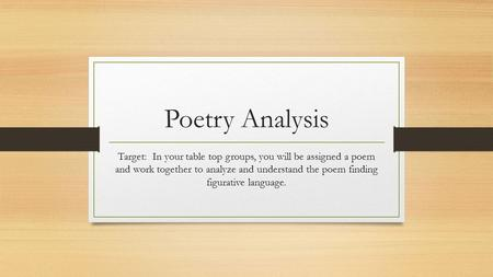Poetry Analysis Target: In your table top groups, you will be assigned a poem and work together to analyze and understand the poem finding figurative language.